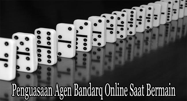 Penguasaan Agen Bandarq Online Saat Bermain Taruhan